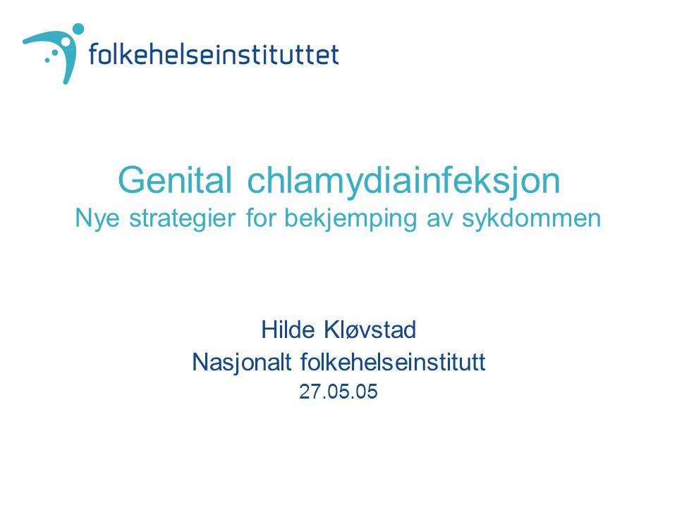 Genital chlamydiainfeksjon Nye strategier for bekjemping av sykdommen Hilde Kløvstad Nasjonalt folkehelseinstitutt 27.05.05
