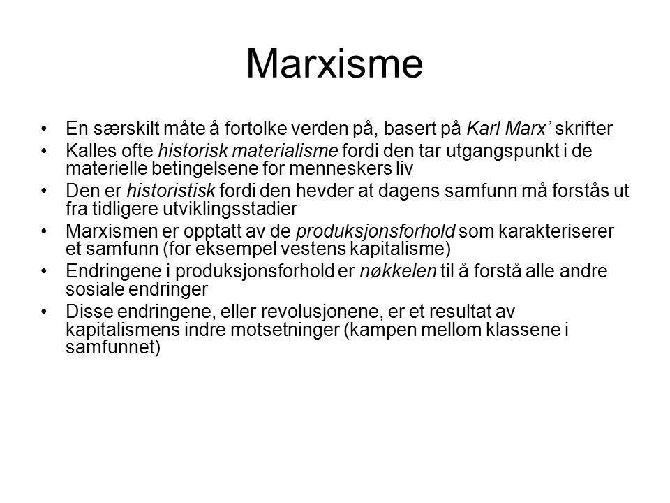 Marxisme En særskilt måte å fortolke verden på, basert på Karl Marx' skrifter Kalles ofte historisk materialisme fordi den tar utgangspunkt i de materielle betingelsene for menneskers liv Den er historistisk fordi den hevder at dagens samfunn må forstås ut fra tidligere utviklingsstadier Marxismen er opptatt av de produksjonsforhold som karakteriserer et samfunn (for eksempel vestens kapitalisme) Endringene i produksjonsforhold er nøkkelen til å forstå alle andre sosiale endringer Disse endringene, eller revolusjonene, er et resultat av kapitalismens indre motsetninger (kampen mellom klassene i samfunnet)