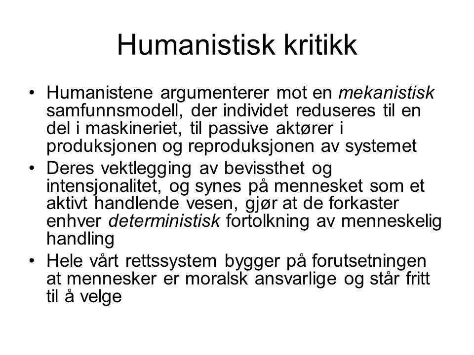 Humanistisk kritikk Humanistene argumenterer mot en mekanistisk samfunnsmodell, der individet reduseres til en del i maskineriet, til passive aktører i produksjonen og reproduksjonen av systemet Deres vektlegging av bevissthet og intensjonalitet, og synes på mennesket som et aktivt handlende vesen, gjør at de forkaster enhver deterministisk fortolkning av menneskelig handling Hele vårt rettssystem bygger på forutsetningen at mennesker er moralsk ansvarlige og står fritt til å velge
