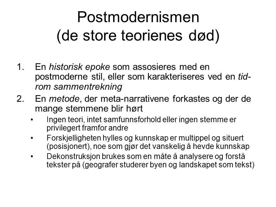 Postmodernismen (de store teorienes død) 1.En historisk epoke som assosieres med en postmoderne stil, eller som karakteriseres ved en tid- rom sammentrekning 2.En metode, der meta-narrativene forkastes og der de mange stemmene blir hørt Ingen teori, intet samfunnsforhold eller ingen stemme er privilegert framfor andre Forskjelligheten hylles og kunnskap er multippel og situert (posisjonert), noe som gjør det vanskelig å hevde kunnskap Dekonstruksjon brukes som en måte å analysere og forstå tekster på (geografer studerer byen og landskapet som tekst)
