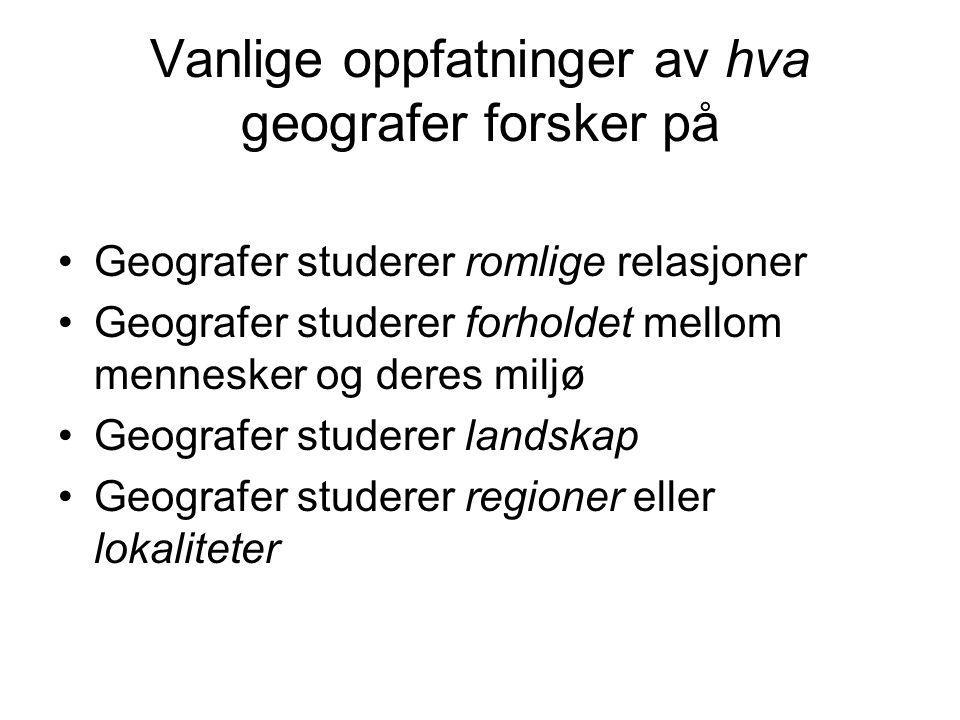 Vanlige oppfatninger av hva geografer forsker på Geografer studerer romlige relasjoner Geografer studerer forholdet mellom mennesker og deres miljø Geografer studerer landskap Geografer studerer regioner eller lokaliteter