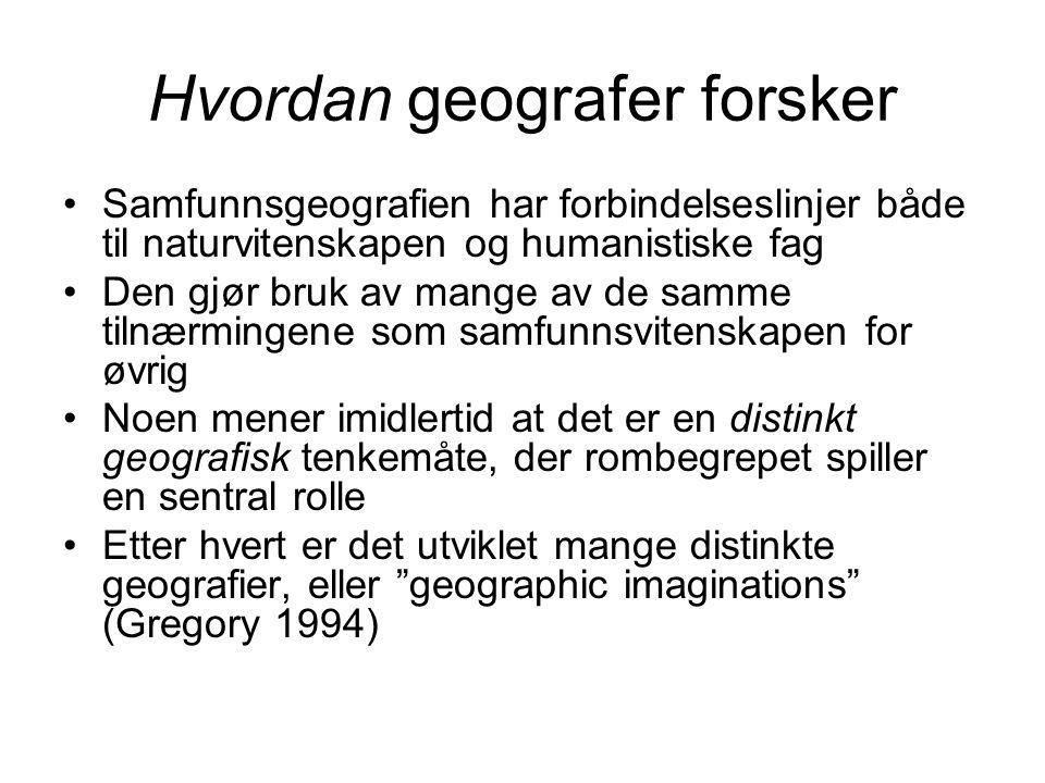 Hvordan geografer forsker Samfunnsgeografien har forbindelseslinjer både til naturvitenskapen og humanistiske fag Den gjør bruk av mange av de samme tilnærmingene som samfunnsvitenskapen for øvrig Noen mener imidlertid at det er en distinkt geografisk tenkemåte, der rombegrepet spiller en sentral rolle Etter hvert er det utviklet mange distinkte geografier, eller geographic imaginations (Gregory 1994)