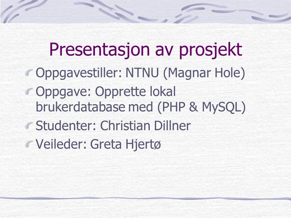 Presentasjon av prosjekt Oppgavestiller: NTNU (Magnar Hole) Oppgave: Opprette lokal brukerdatabase med (PHP & MySQL) Studenter: Christian Dillner Veileder: Greta Hjertø