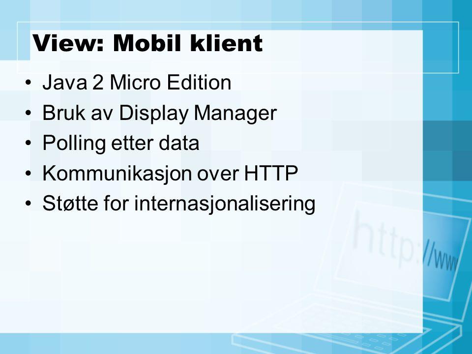 View: Mobil klient Java 2 Micro Edition Bruk av Display Manager Polling etter data Kommunikasjon over HTTP Støtte for internasjonalisering