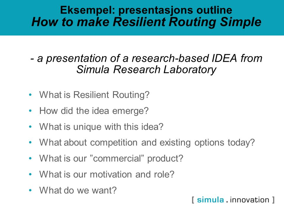 Eksempel: presentasjons outline How to make Resilient Routing Simple - a presentation of a research-based IDEA from Simula Research Laboratory What is Resilient Routing.