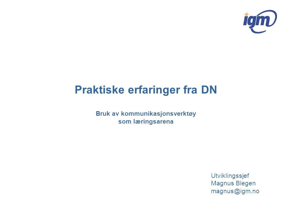 Praktiske erfaringer fra DN Bruk av kommunikasjonsverktøy som læringsarena Utviklingssjef Magnus Blegen magnus@igm.no