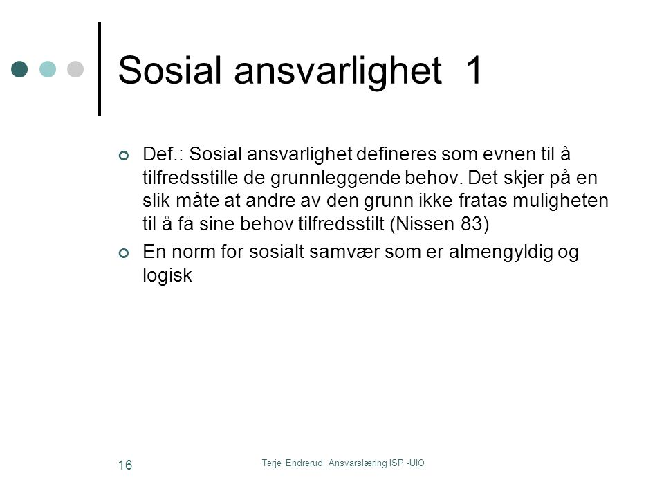 Terje Endrerud Ansvarslæring ISP -UIO 16 Sosial ansvarlighet 1 Def.: Sosial ansvarlighet defineres som evnen til å tilfredsstille de grunnleggende beh