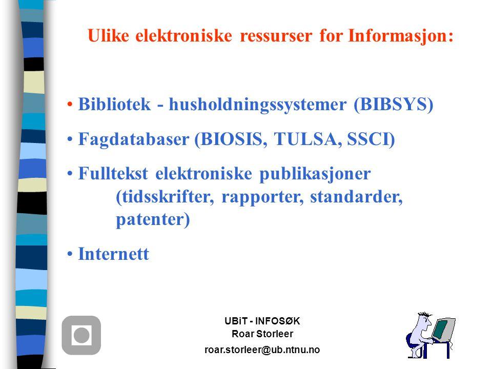 UBiT - INFOSØK Roar Storleer roar.storleer@ub.ntnu.no Ulike elektroniske ressurser for Informasjon: Bibliotek - husholdningssystemer (BIBSYS) Fagdatabaser (BIOSIS, TULSA, SSCI) Fulltekst elektroniske publikasjoner (tidsskrifter, rapporter, standarder, patenter) Internett