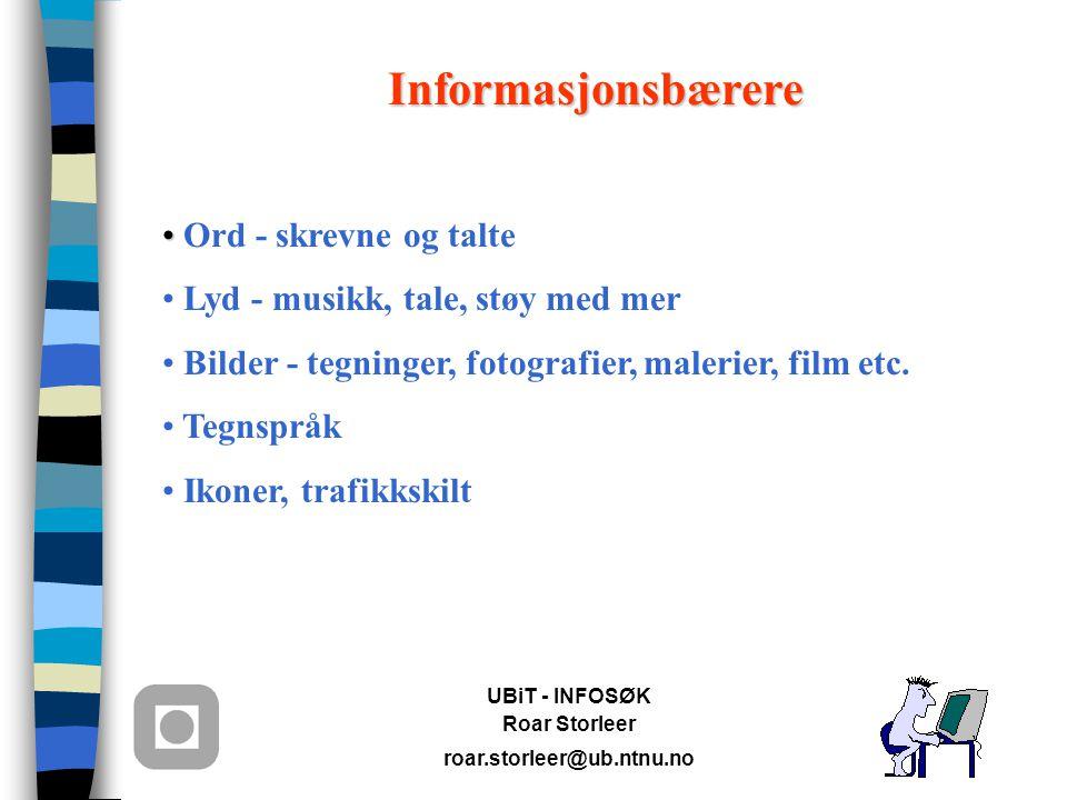 UBiT - INFOSØK Roar Storleer roar.storleer@ub.ntnu.no Informasjonsbærere Ord - skrevne og talte Lyd - musikk, tale, støy med mer Bilder - tegninger, fotografier, malerier, film etc.