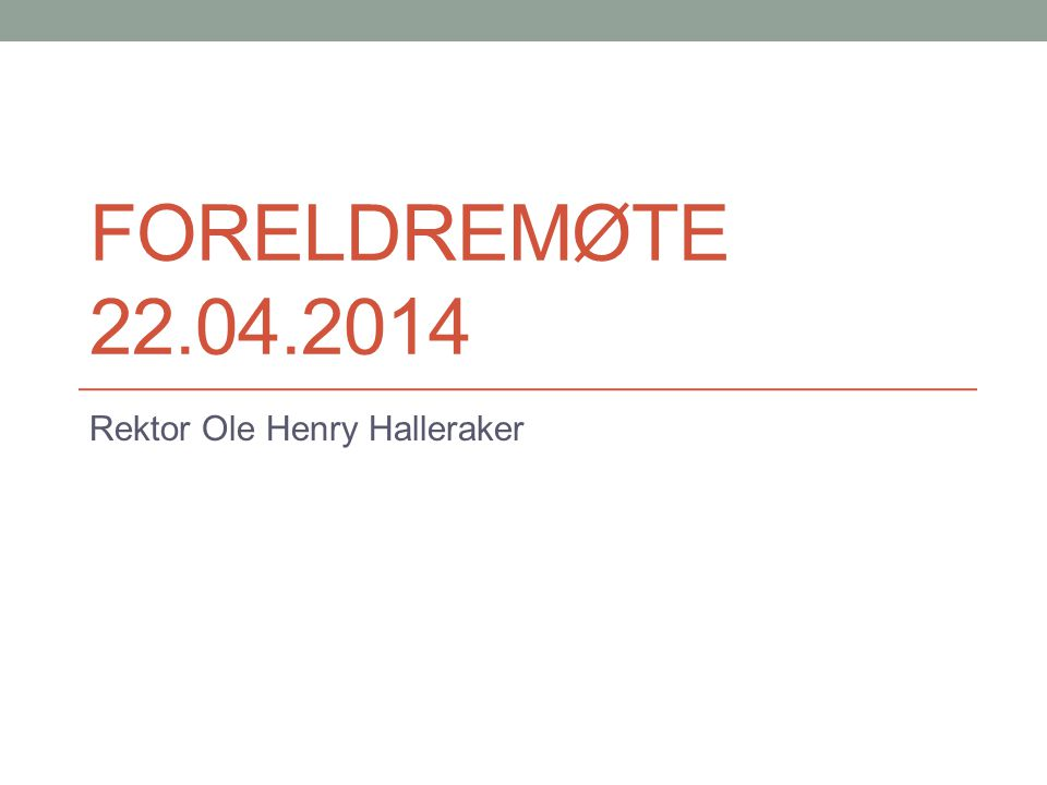 FORELDREMØTE 22.04.2014 Rektor Ole Henry Halleraker