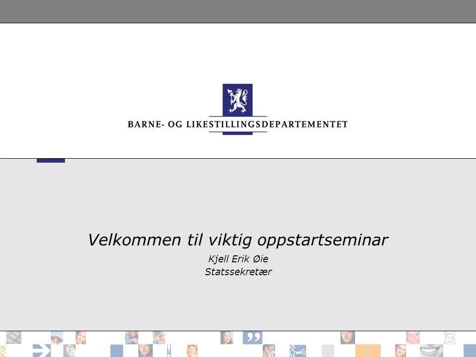Velkommen til viktig oppstartseminar Kjell Erik Øie Statssekretær