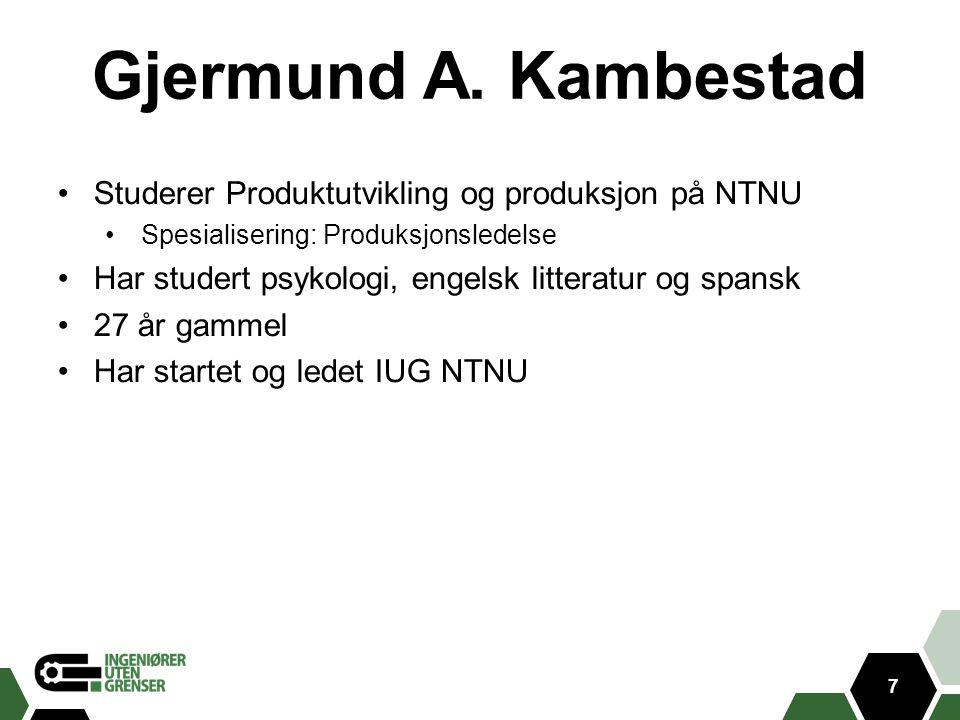 7 Gjermund A. Kambestad Studerer Produktutvikling og produksjon på NTNU Spesialisering: Produksjonsledelse Har studert psykologi, engelsk litteratur o