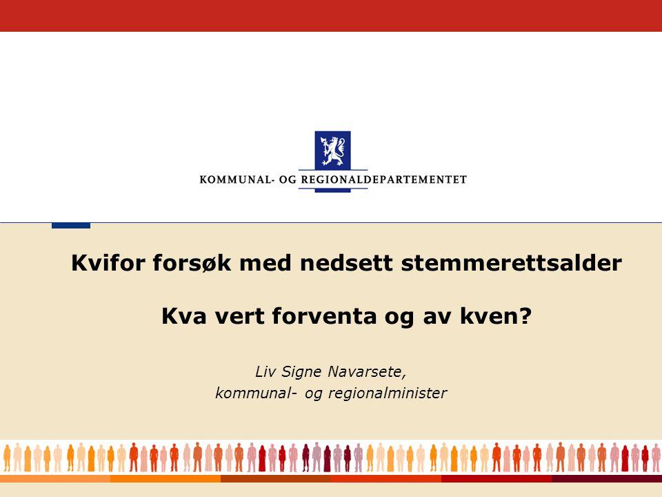 1 Liv Signe Navarsete, kommunal- og regionalminister Kvifor forsøk med nedsett stemmerettsalder Kva vert forventa og av kven