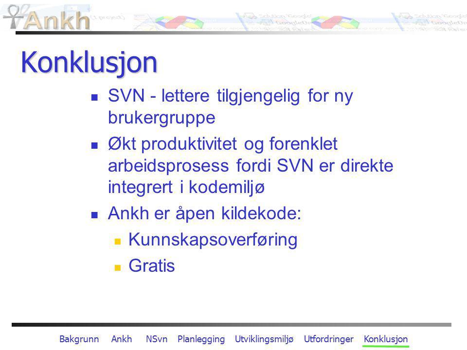 Bakgrunn Ankh NSvn Planlegging Utviklingsmiljø Utfordringer Konklusjon Konklusjon SVN - lettere tilgjengelig for ny brukergruppe Økt produktivitet og