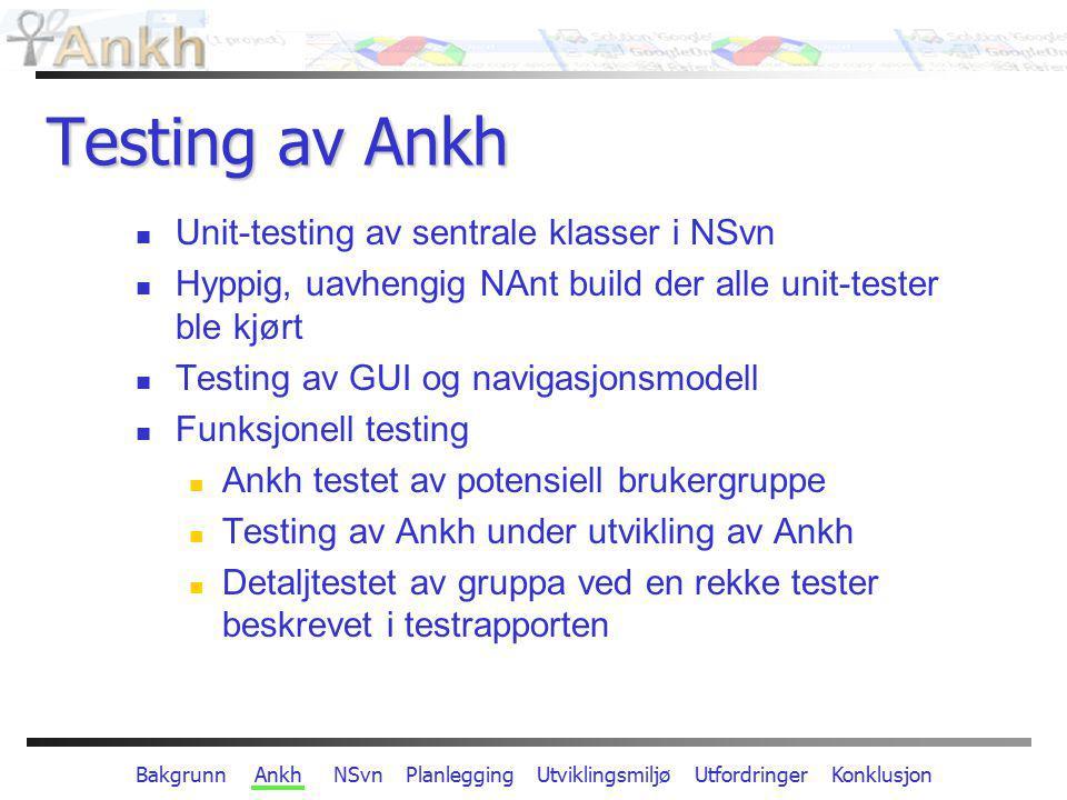 Bakgrunn Ankh NSvn Planlegging Utviklingsmiljø Utfordringer Konklusjon Testing av Ankh Unit-testing av sentrale klasser i NSvn Hyppig, uavhengig NAnt