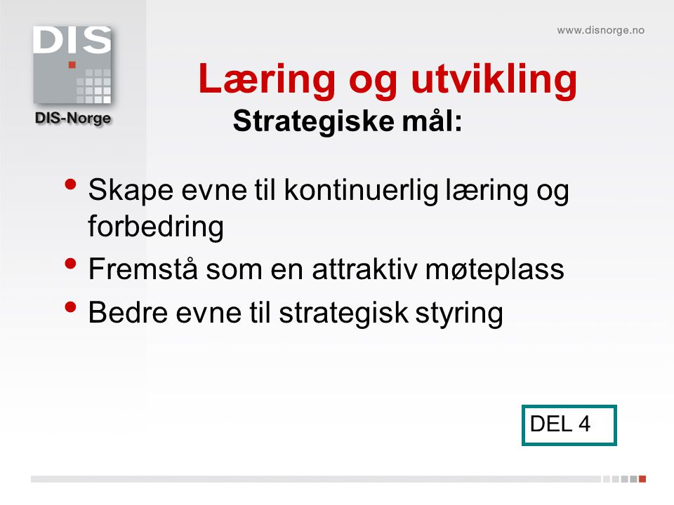 Læring og utvikling Skape evne til kontinuerlig læring og forbedring Fremstå som en attraktiv møteplass Bedre evne til strategisk styring DEL 4 Strate