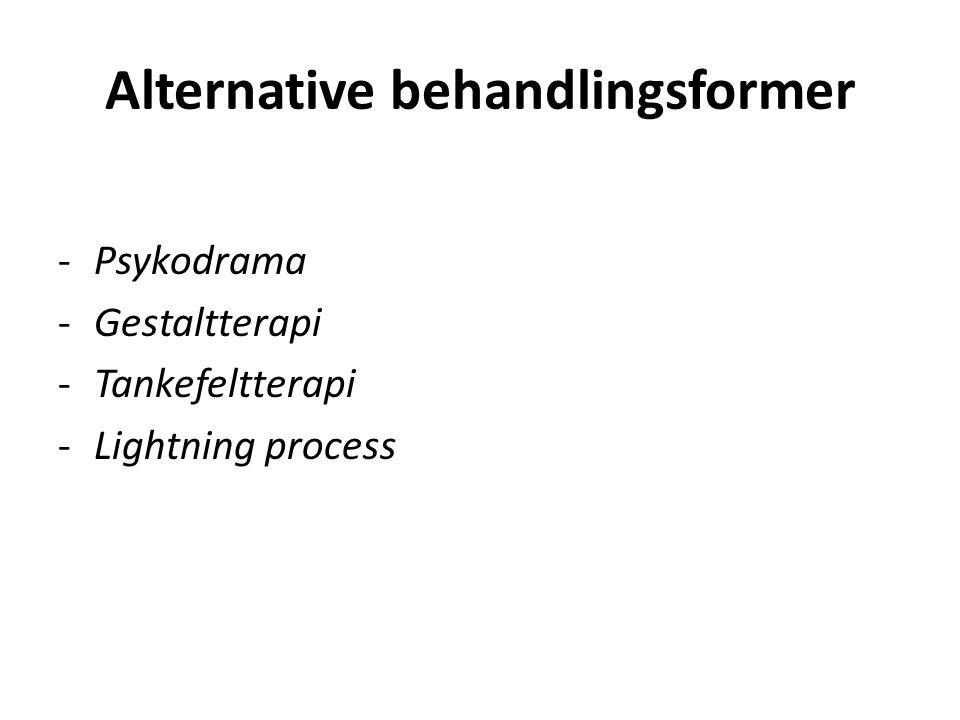 Alternative behandlingsformer -Psykodrama -Gestaltterapi -Tankefeltterapi -Lightning process