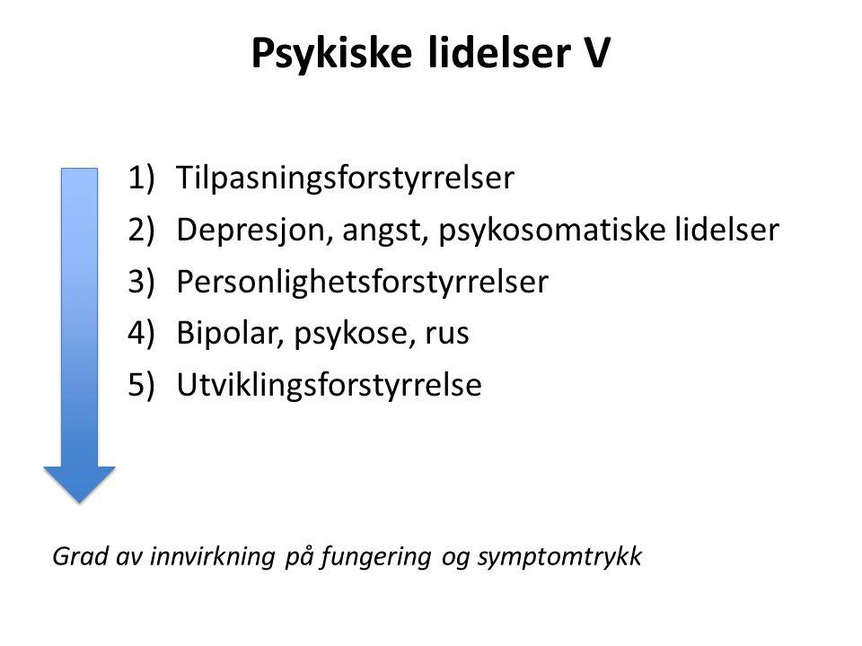 Psykiske lidelser V 1)Tilpasningsforstyrrelser 2)Depresjon, angst, psykosomatiske lidelser 3)Personlighetsforstyrrelser 4)Bipolar, psykose, rus 5)Utvi