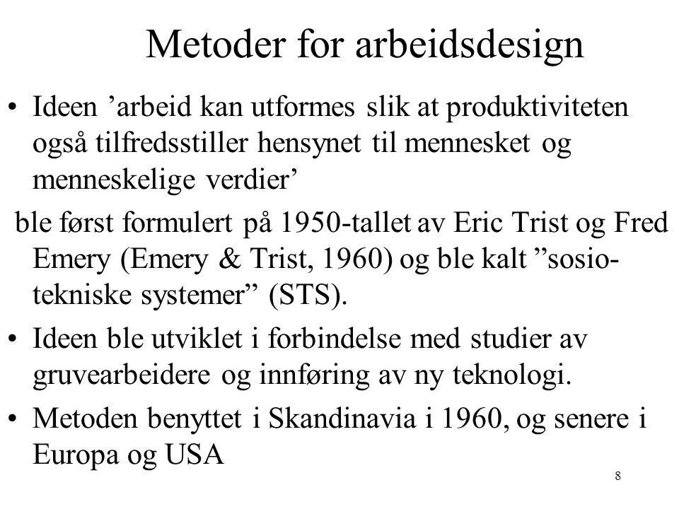 8 Metoder for arbeidsdesign Ideen 'arbeid kan utformes slik at produktiviteten også tilfredsstiller hensynet til mennesket og menneskelige verdier' ble først formulert på 1950-tallet av Eric Trist og Fred Emery (Emery & Trist, 1960) og ble kalt sosio- tekniske systemer (STS).