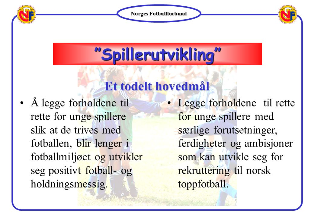 Norges Fotballforbund Å legge forholdene til rette for unge spillere slik at de trives med fotballen, blir lenger i fotballmiljøet og utvikler seg pos