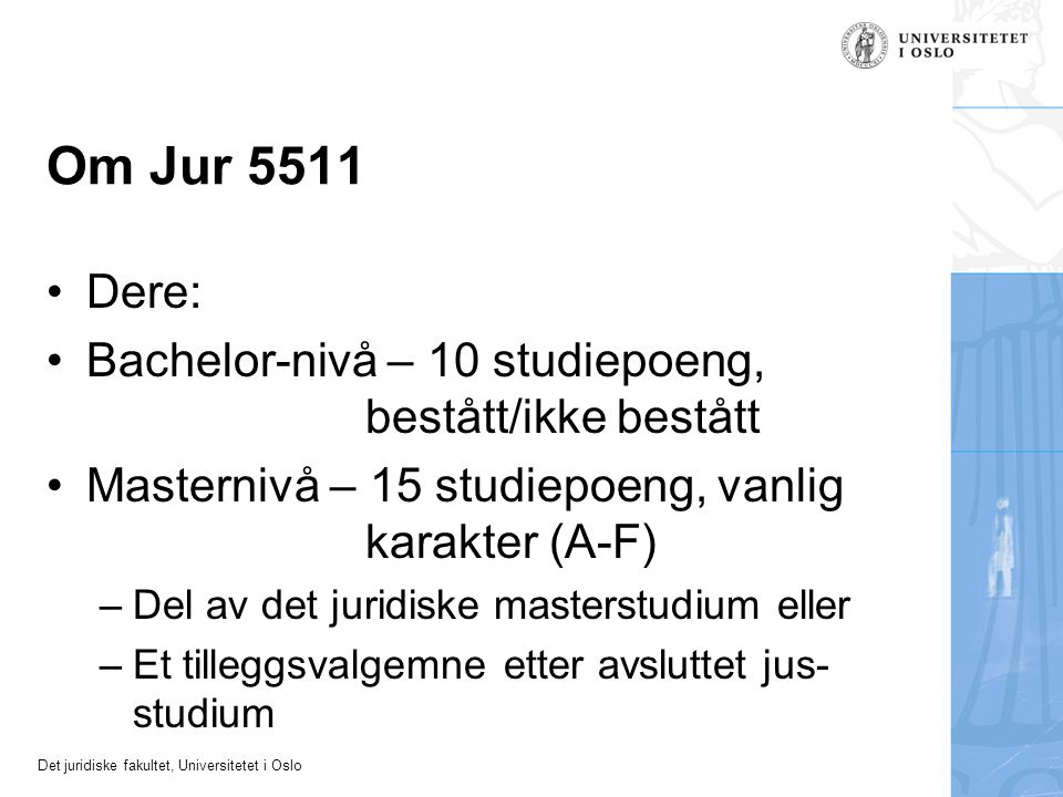 Det juridiske fakultet, Universitetet i Oslo Om Jur 5511 Dere: Bachelor-nivå – 10 studiepoeng, bestått/ikke bestått Masternivå – 15 studiepoeng, vanlig karakter (A-F) –Del av det juridiske masterstudium eller –Et tilleggsvalgemne etter avsluttet jus- studium
