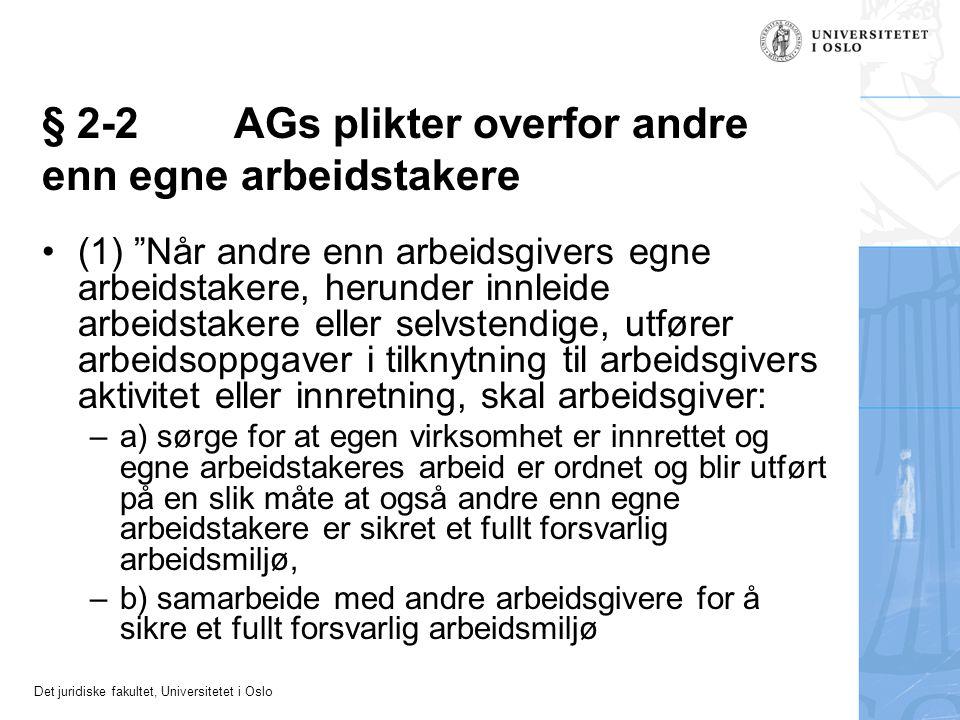 Det juridiske fakultet, Universitetet i Oslo § 2-2AGs plikter overfor andre enn egne arbeidstakere (1) Når andre enn arbeidsgivers egne arbeidstakere, herunder innleide arbeidstakere eller selvstendige, utfører arbeidsoppgaver i tilknytning til arbeidsgivers aktivitet eller innretning, skal arbeidsgiver: –a) sørge for at egen virksomhet er innrettet og egne arbeidstakeres arbeid er ordnet og blir utført på en slik måte at også andre enn egne arbeidstakere er sikret et fullt forsvarlig arbeidsmiljø, –b) samarbeide med andre arbeidsgivere for å sikre et fullt forsvarlig arbeidsmiljø