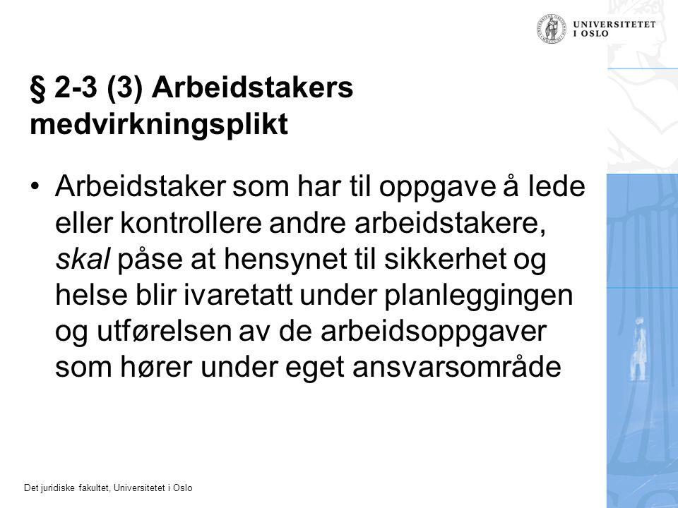 Det juridiske fakultet, Universitetet i Oslo § 2-3 (3) Arbeidstakers medvirkningsplikt Arbeidstaker som har til oppgave å lede eller kontrollere andre arbeidstakere, skal påse at hensynet til sikkerhet og helse blir ivaretatt under planleggingen og utførelsen av de arbeidsoppgaver som hører under eget ansvarsområde