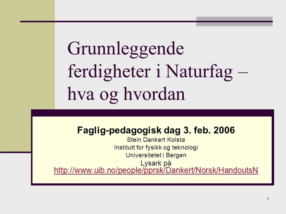 1 Grunnleggende ferdigheter i Naturfag – hva og hvordan Faglig-pedagogisk dag 3. feb. 2006 Stein Dankert Kolstø Institutt for fysikk og teknologi Univ