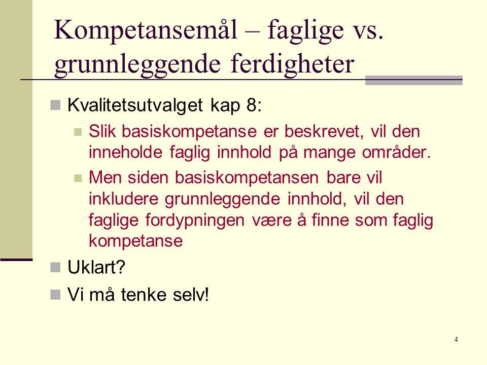 4 Kompetansemål – faglige vs. grunnleggende ferdigheter Kvalitetsutvalget kap 8: Slik basiskompetanse er beskrevet, vil den inneholde faglig innhold p