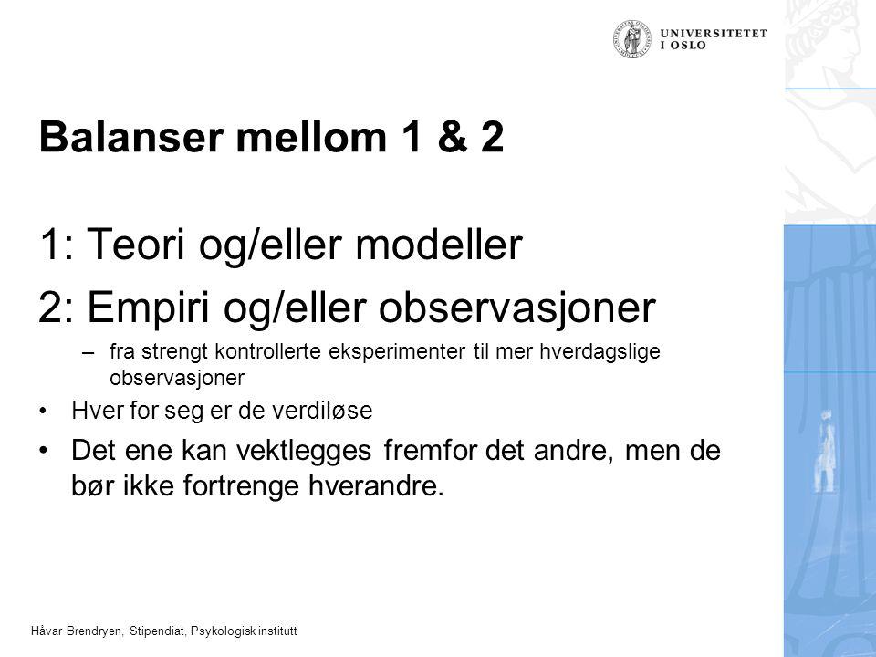 Håvar Brendryen, Stipendiat, Psykologisk institutt Balanser mellom 1 & 2 1: Teori og/eller modeller 2: Empiri og/eller observasjoner –fra strengt kont