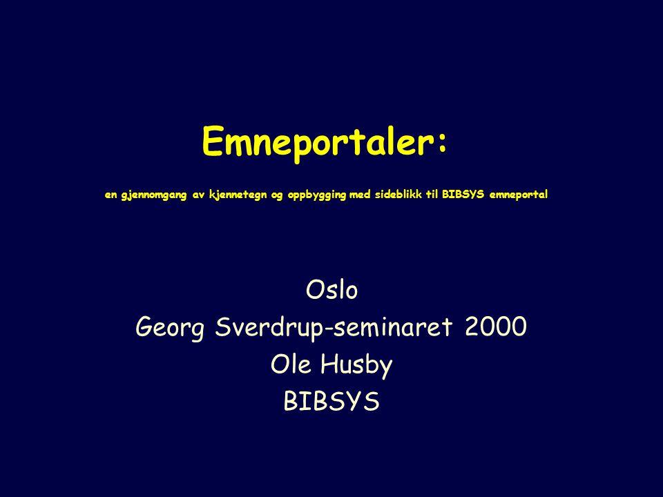 Emneportaler: en gjennomgang av kjennetegn og oppbygging med sideblikk til BIBSYS emneportal Oslo Georg Sverdrup-seminaret 2000 Ole Husby BIBSYS