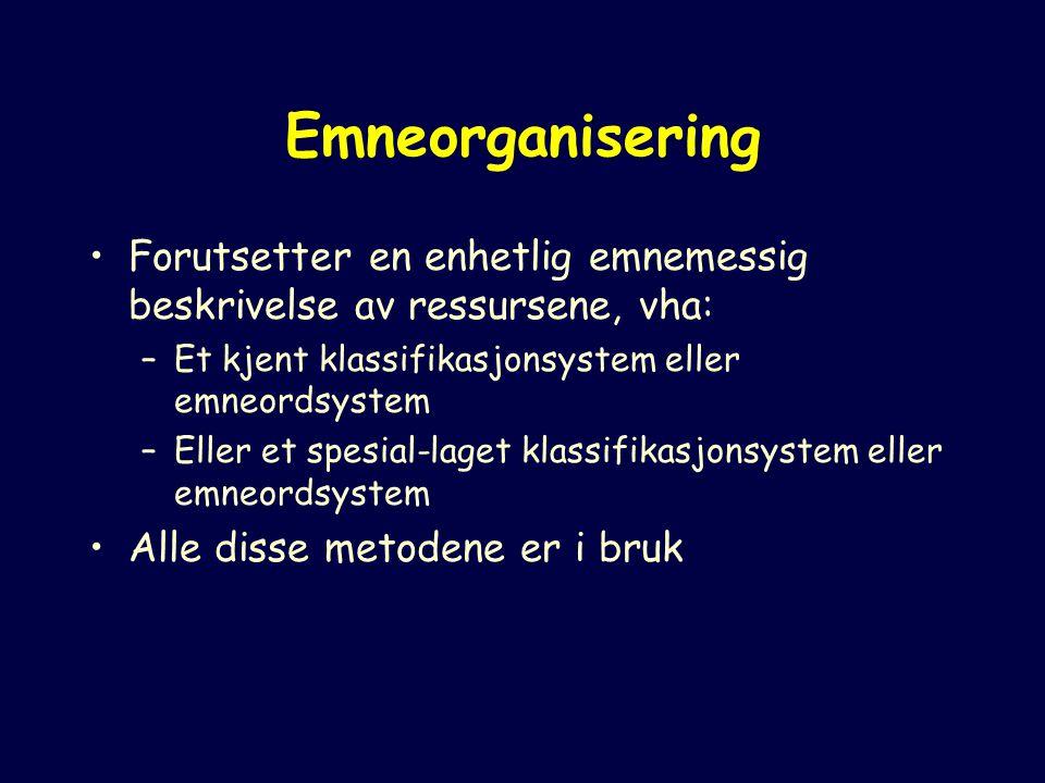 Emneorganisering Forutsetter en enhetlig emnemessig beskrivelse av ressursene, vha: –Et kjent klassifikasjonsystem eller emneordsystem –Eller et spesial-laget klassifikasjonsystem eller emneordsystem Alle disse metodene er i bruk