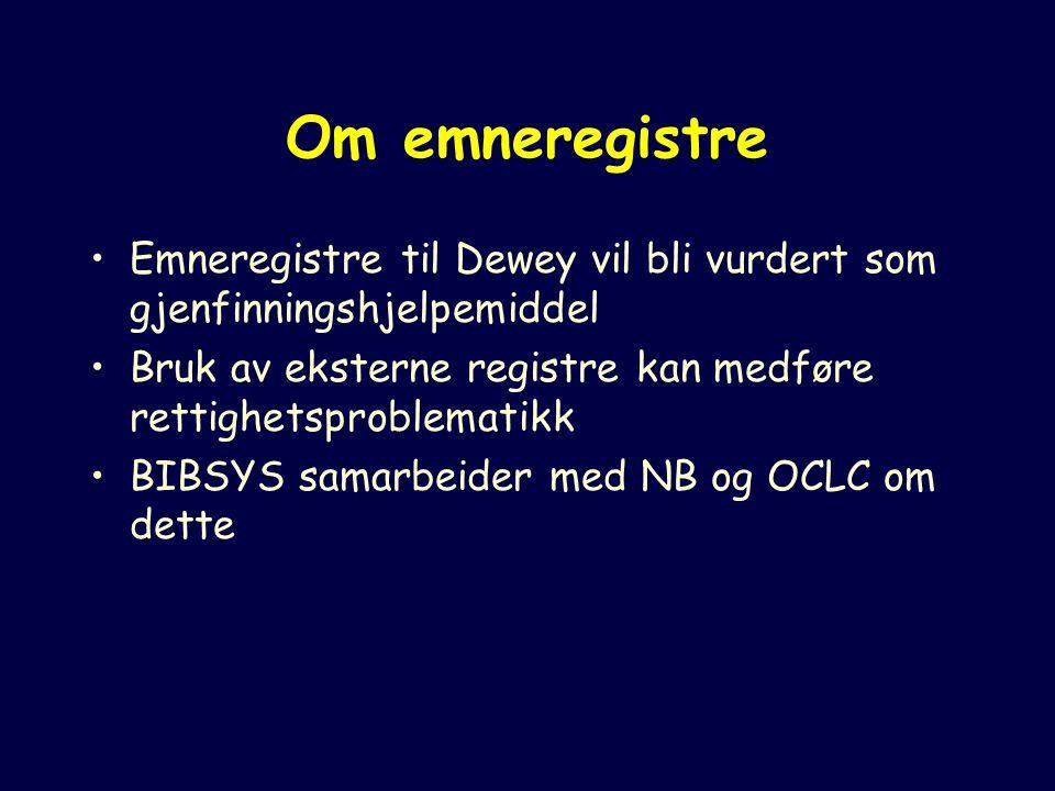 Om emneregistre Emneregistre til Dewey vil bli vurdert som gjenfinningshjelpemiddel Bruk av eksterne registre kan medføre rettighetsproblematikk BIBSYS samarbeider med NB og OCLC om dette