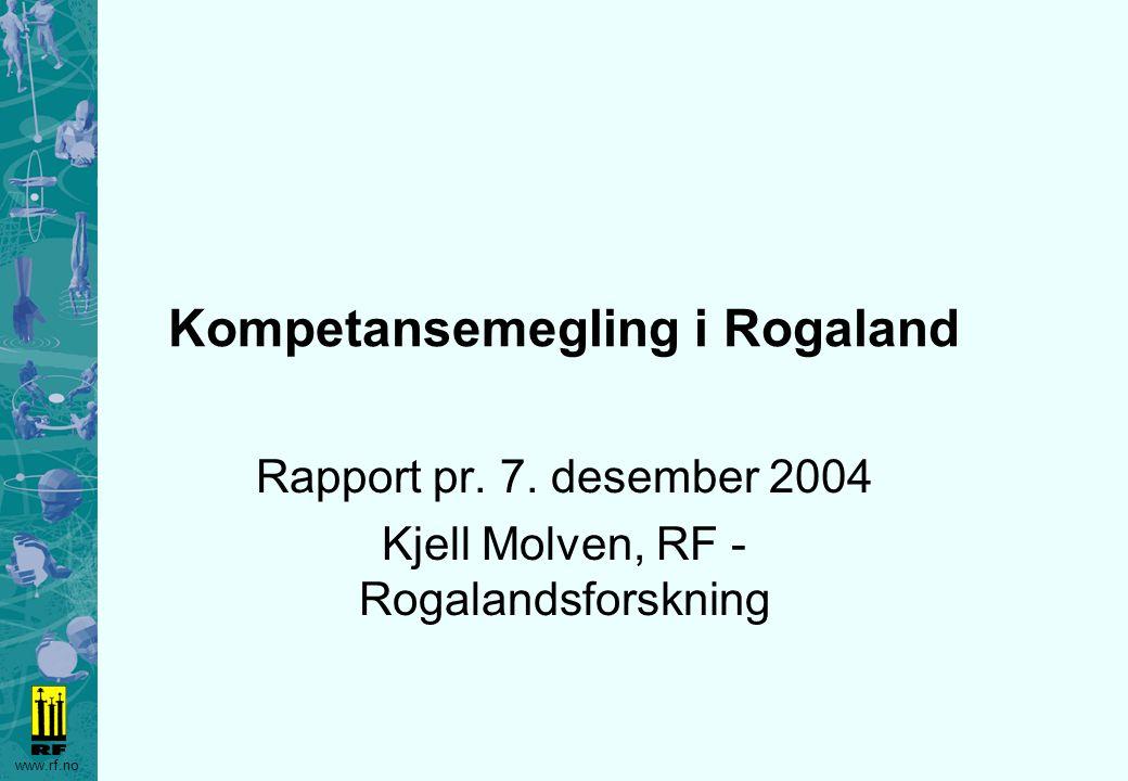 www.rf.no Kompetansemegling i Rogaland Rapport pr. 7. desember 2004 Kjell Molven, RF - Rogalandsforskning