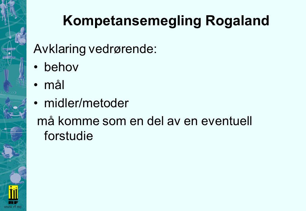 www.rf.no Kompetansemegling Rogaland Avklaring vedrørende: behov mål midler/metoder må komme som en del av en eventuell forstudie