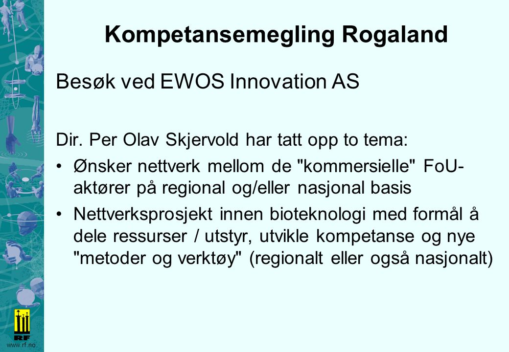 www.rf.no Kompetansemegling Rogaland Besøk ved EWOS Innovation AS Dir. Per Olav Skjervold har tatt opp to tema: Ønsker nettverk mellom de