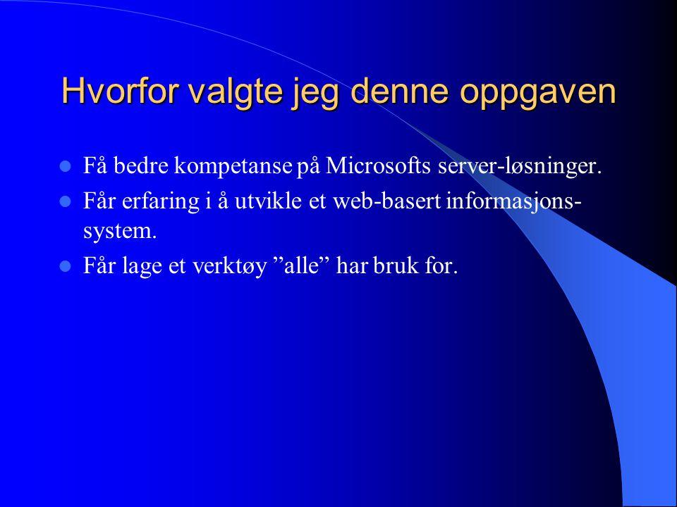 Hvorfor valgte jeg denne oppgaven Få bedre kompetanse på Microsofts server-løsninger. Får erfaring i å utvikle et web-basert informasjons- system. Får