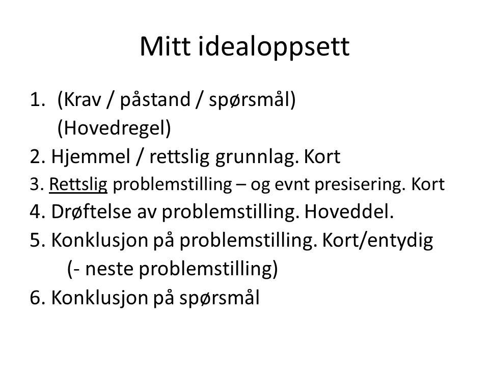 Mitt idealoppsett 1.(Krav / påstand / spørsmål) (Hovedregel) 2. Hjemmel / rettslig grunnlag. Kort 3. Rettslig problemstilling – og evnt presisering. K