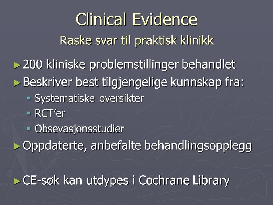 Clinical Evidence Raske svar til praktisk klinikk ► 200 kliniske problemstillinger behandlet ► Beskriver best tilgjengelige kunnskap fra:  Systematiske oversikter  RCT'er  Obsevasjonsstudier ► Oppdaterte, anbefalte behandlingsopplegg ► CE-søk kan utdypes i Cochrane Library