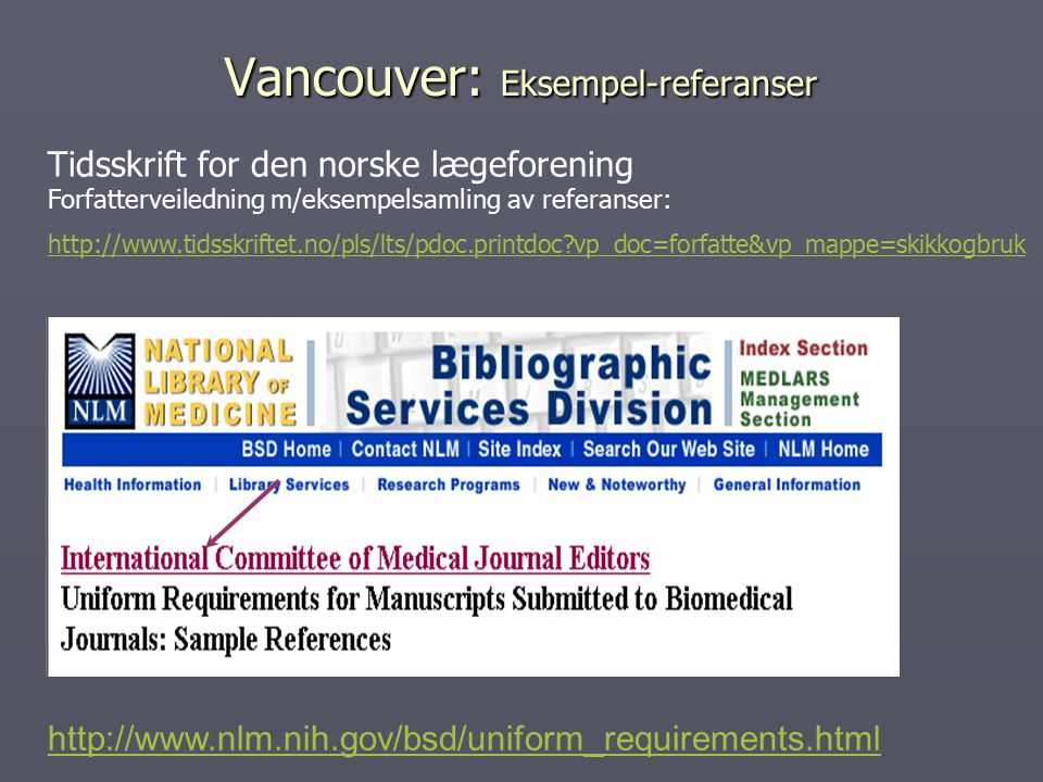 Vancouver: Eksempel-referanser http://www.nlm.nih.gov/bsd/uniform_requirements.html Tidsskrift for den norske lægeforening Forfatterveiledning m/eksempelsamling av referanser: http://www.tidsskriftet.no/pls/lts/pdoc.printdoc?vp_doc=forfatte&vp_mappe=skikkogbruk