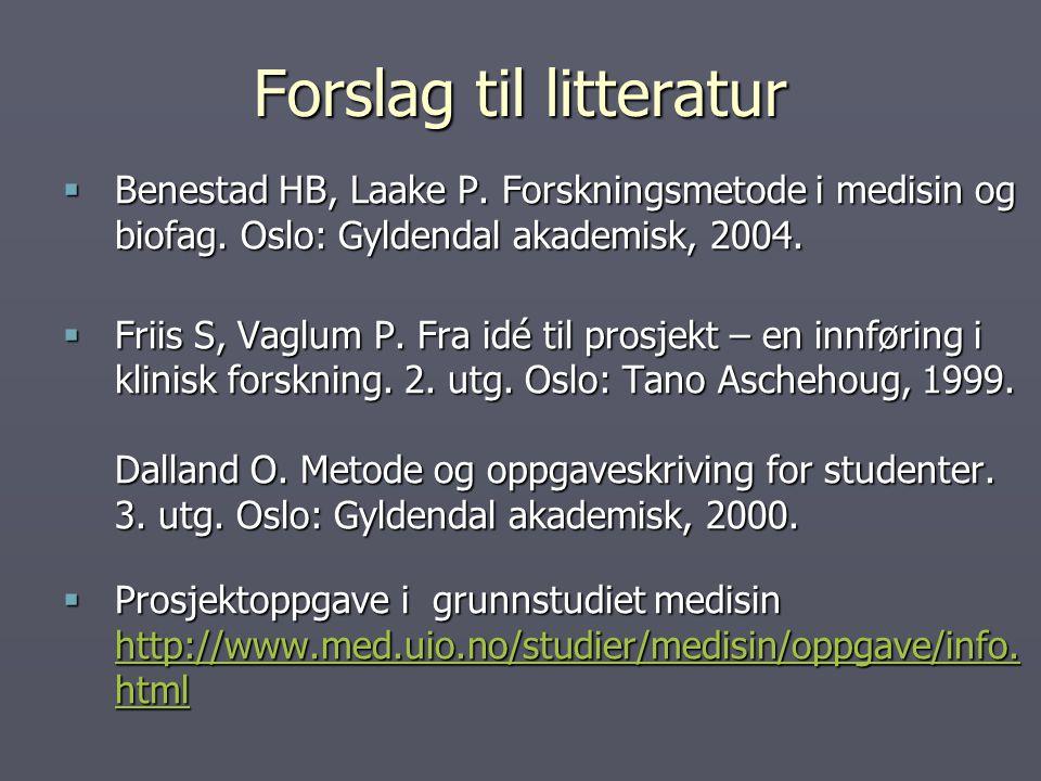 Forslag til litteratur  Benestad HB, Laake P. Forskningsmetode i medisin og biofag. Oslo: Gyldendal akademisk, 2004.  Friis S, Vaglum P. Fra idé til