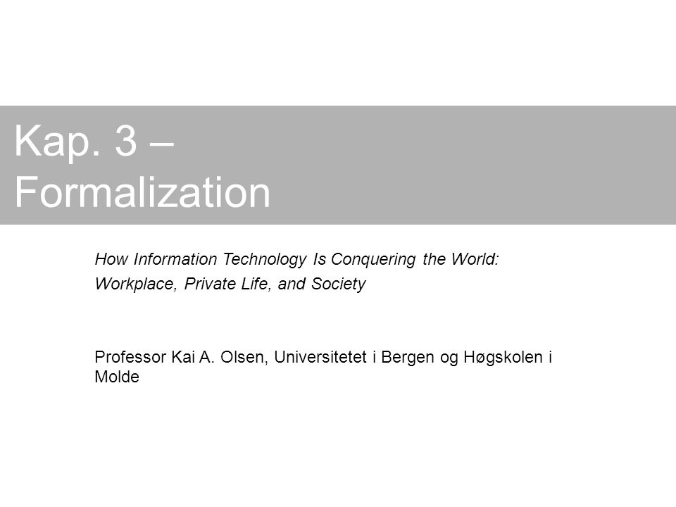 Kap. 3 – Formalization How Information Technology Is Conquering the World: Workplace, Private Life, and Society Professor Kai A. Olsen, Universitetet