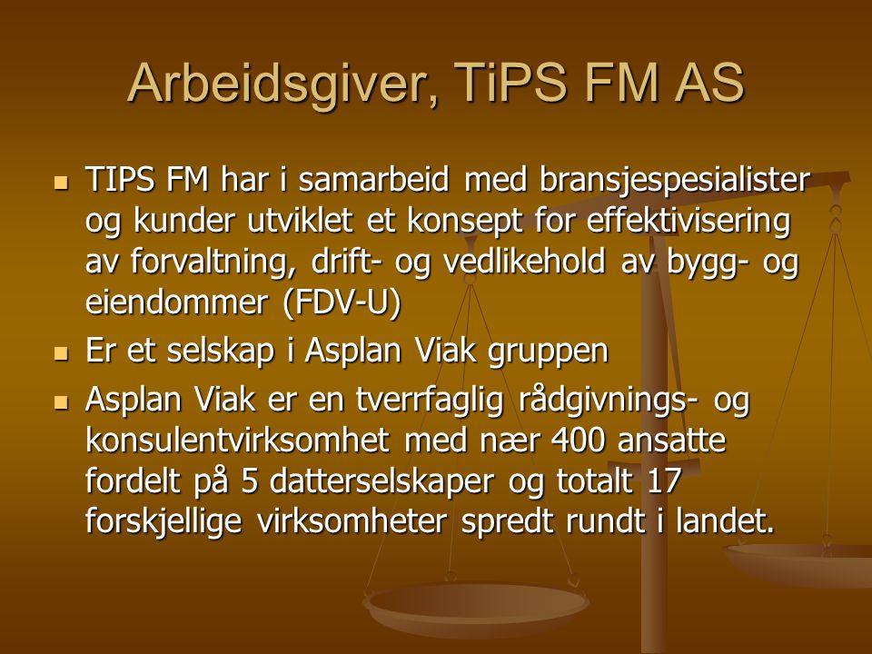 Arbeidsgiver, TiPS FM AS TIPS FM har i samarbeid med bransjespesialister og kunder utviklet et konsept for effektivisering av forvaltning, drift- og vedlikehold av bygg- og eiendommer (FDV-U) TIPS FM har i samarbeid med bransjespesialister og kunder utviklet et konsept for effektivisering av forvaltning, drift- og vedlikehold av bygg- og eiendommer (FDV-U) Er et selskap i Asplan Viak gruppen Er et selskap i Asplan Viak gruppen Asplan Viak er en tverrfaglig rådgivnings- og konsulentvirksomhet med nær 400 ansatte fordelt på 5 datterselskaper og totalt 17 forskjellige virksomheter spredt rundt i landet.
