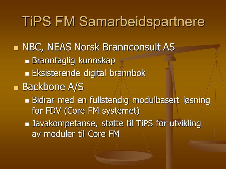 TiPS FM Samarbeidspartnere NBC, NEAS Norsk Brannconsult AS NBC, NEAS Norsk Brannconsult AS Brannfaglig kunnskap Brannfaglig kunnskap Eksisterende digital brannbok Eksisterende digital brannbok Backbone A/S Backbone A/S Bidrar med en fullstendig modulbasert løsning for FDV (Core FM systemet) Bidrar med en fullstendig modulbasert løsning for FDV (Core FM systemet) Javakompetanse, støtte til TiPS for utvikling av moduler til Core FM Javakompetanse, støtte til TiPS for utvikling av moduler til Core FM