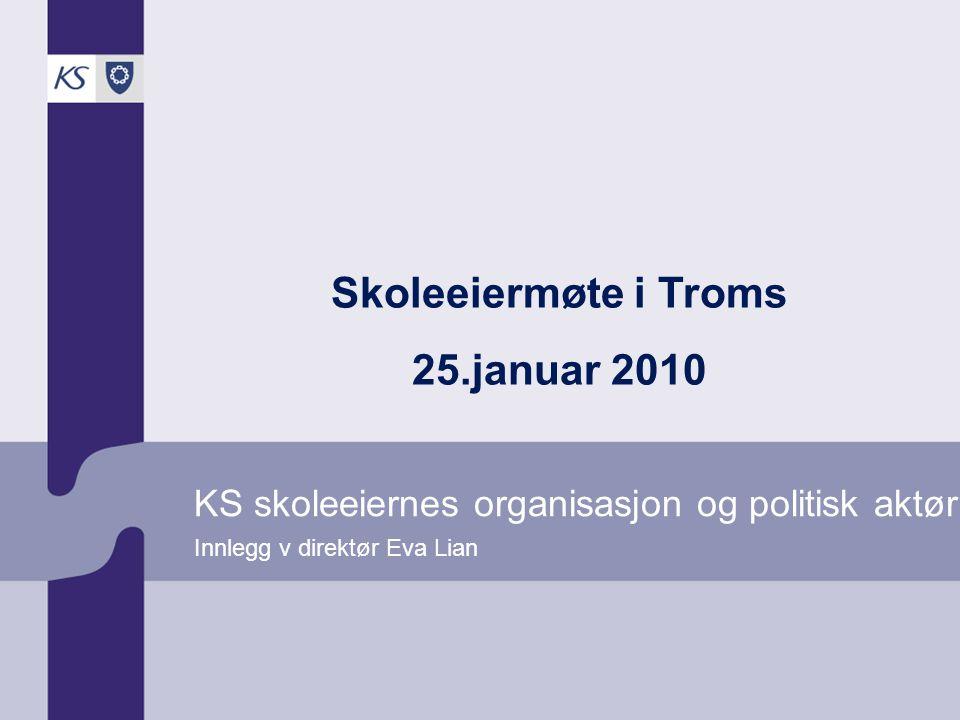 KS skoleeiernes organisasjon og politisk aktør Innlegg v direktør Eva Lian Skoleeiermøte i Troms 25.januar 2010