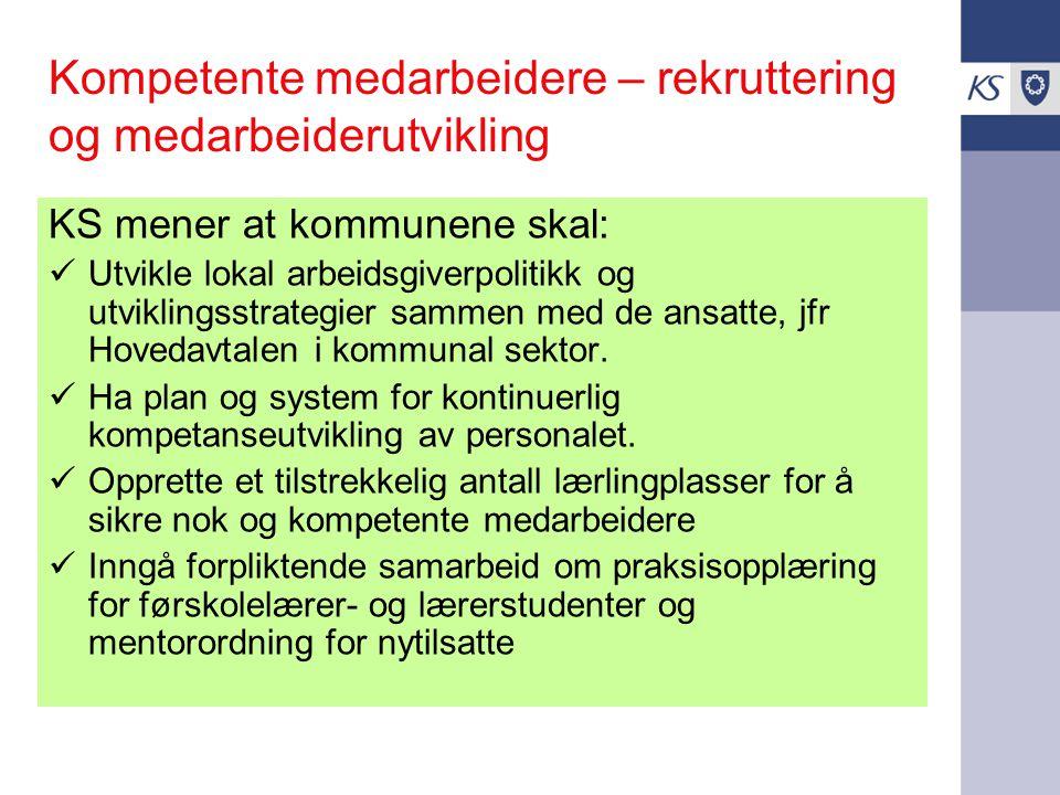 Kompetente medarbeidere – rekruttering og medarbeiderutvikling KS mener at kommunene skal: Utvikle lokal arbeidsgiverpolitikk og utviklingsstrategier