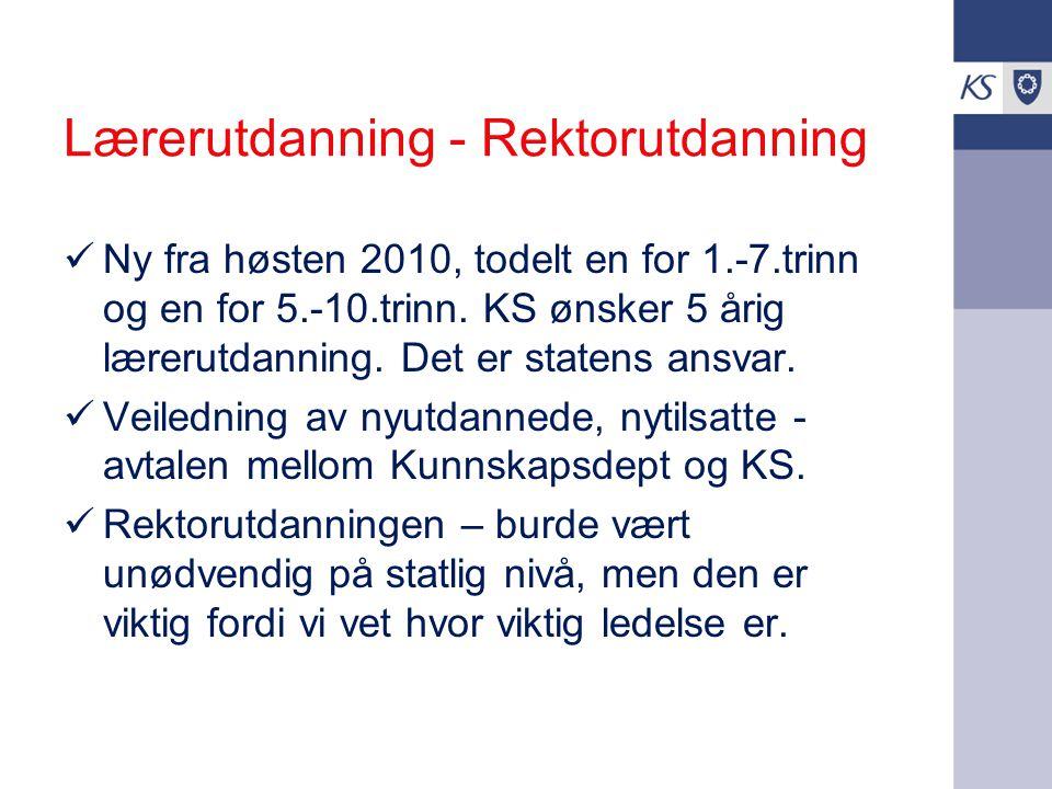 Lærerutdanning - Rektorutdanning Ny fra høsten 2010, todelt en for 1.-7.trinn og en for 5.-10.trinn. KS ønsker 5 årig lærerutdanning. Det er statens a
