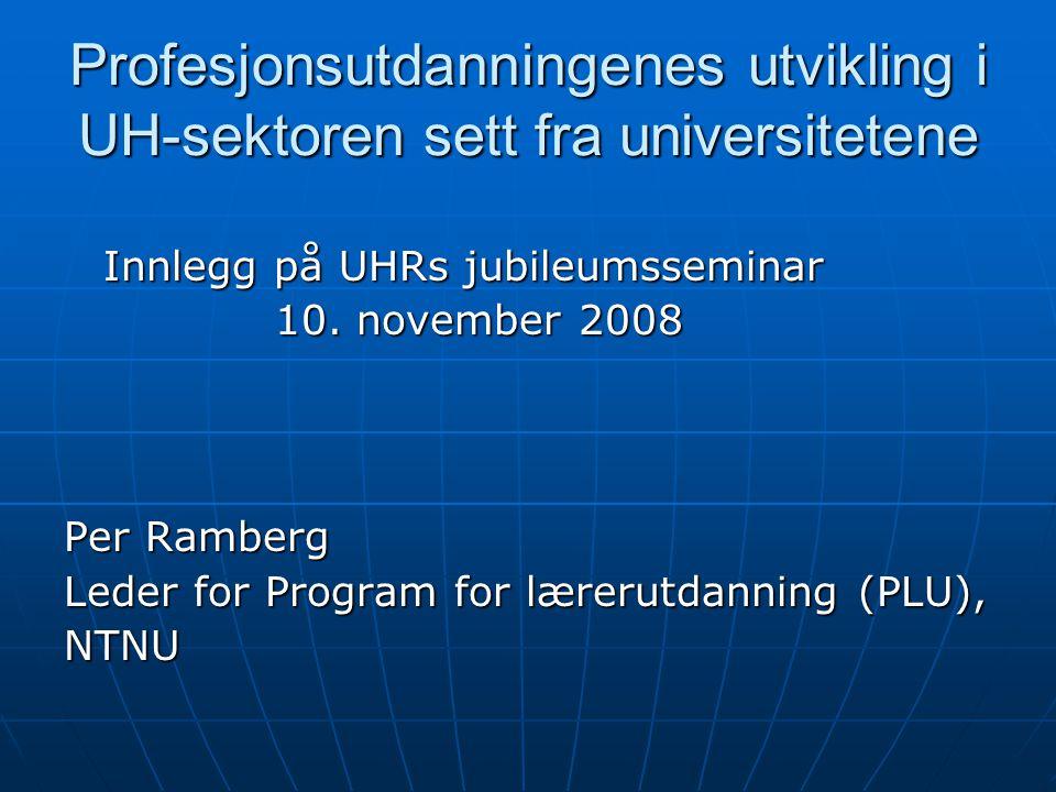 Profesjonsutdanningenes utvikling i UH-sektoren sett fra universitetene Innlegg på UHRs jubileumsseminar 10. november 2008 Per Ramberg Leder for Progr