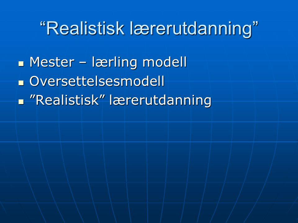 """""""Realistisk lærerutdanning"""" Mester – lærling modell Mester – lærling modell Oversettelsesmodell Oversettelsesmodell """"Realistisk"""" lærerutdanning """"Reali"""
