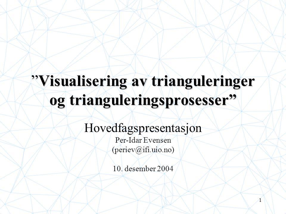 1 Visualisering av trianguleringer og trianguleringsprosesser Hovedfagspresentasjon Per-Idar Evensen (periev@ifi.uio.no) 10.